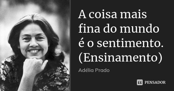 A coisa mais fina do mundo é o sentimento. (Ensinamento)... Frase de Adélia Prado.