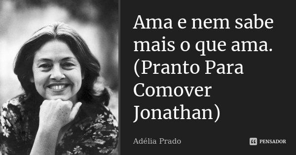 Ama e nem sabe mais o que ama. (Pranto Para Comover Jonathan)... Frase de Adélia Prado.