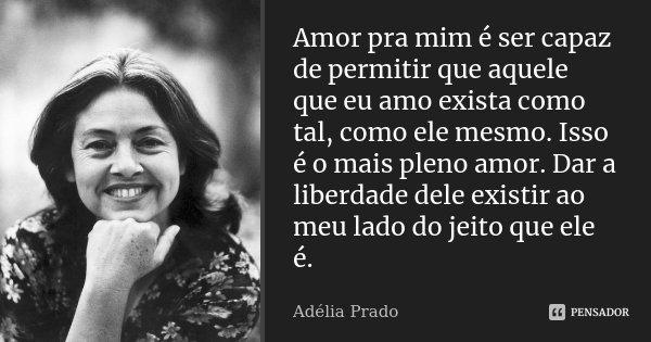 Amor pra mim é ser capaz de permitir... Adélia Prado