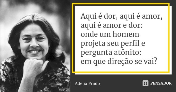 Aqui é dor, aqui é amor, aqui é amor e dor: onde um homem projeta seu perfil e pergunta atônito: em que direção se vai?... Frase de Adélia Prado.