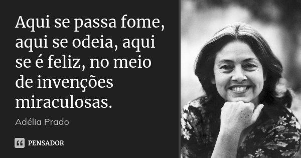 Aqui se passa fome, aqui se odeia, aqui se é feliz, no meio de invenções miraculosas.... Frase de Adélia Prado.