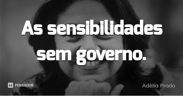 As sensibilidades sem governo.... Frase de Adélia Prado.
