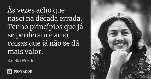 Às vezes acho que nasci na década errada. Tenho princípios que já se perderam e amo coisas que já não se dá mais valor.... Frase de Adélia Prado.