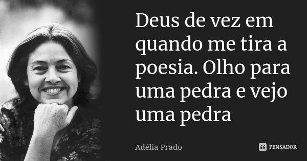 Deus de vez em quando me tira a poesia. Olho para uma pedra e vejo uma pedra... Frase de Adélia Prado.