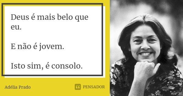 Deus é mais belo que eu. E não é jovem. Isto sim, é consolo.... Frase de Adélia Prado.