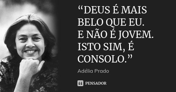 """""""DEUS É MAIS BELO QUE EU. E NÃO É JOVEM. ISTO SIM, É CONSOLO.""""... Frase de Adélia Prado."""