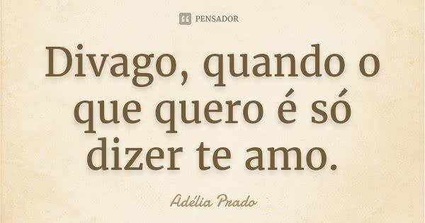 Divago, quando o que quero é só dizer te amo.... Frase de Adélia Prado.