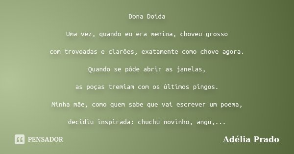 Dona Doida Uma vez, quando eu era menina, choveu grosso com trovoadas e clarões, exatamente como chove agora. Quando se pôde abrir as janelas, as poças tremiam ... Frase de Adélia Prado.