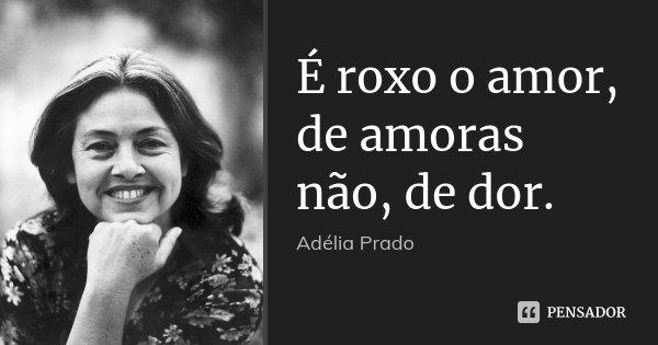 É roxo o amor, de amoras não, de dor.... Frase de Adélia Prado.