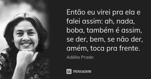 Então eu virei pra ela e falei assim: ah, nada, boba, também é assim, se der, bem, se não der, amém, toca pra frente.... Frase de Adélia Prado.