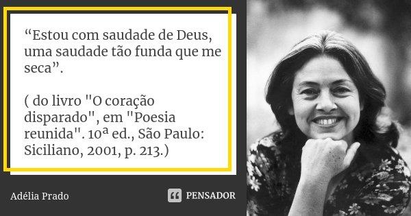 """""""Estou com saudade de Deus, uma saudade tão funda que me seca"""". ( do livro """"O coração disparado"""", em """"Poesia reunida"""". 10ª ed., São Paulo: S... Frase de Adélia Prado."""