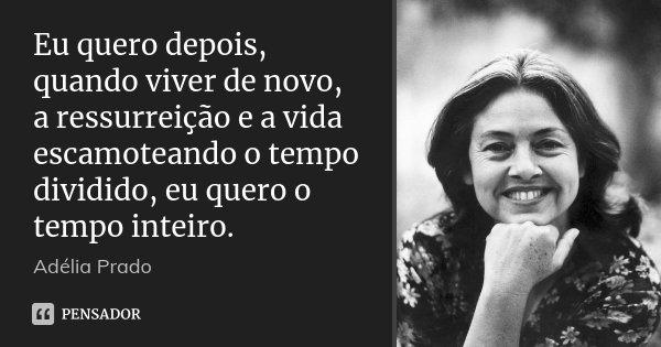 Eu quero depois, quando viver de novo, a ressurreição e a vida escamoteando o tempo dividido, eu quero o tempo inteiro.... Frase de Adélia Prado.