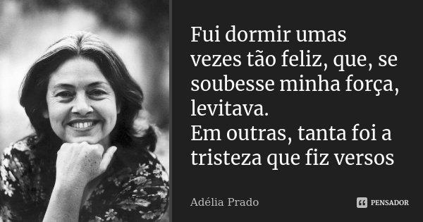 Fui dormir umas vezes tão feliz, que, se soubesse minha força, levitava. Em outras, tanta foi a tristeza que fiz versos... Frase de Adélia Prado.