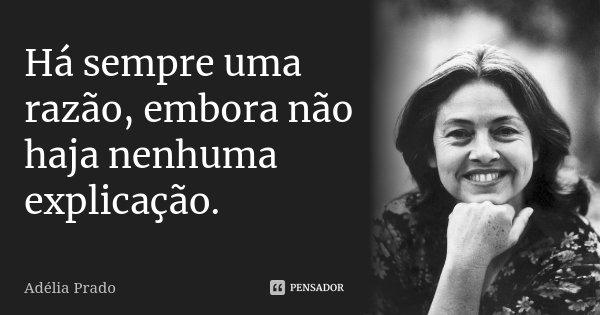 Há sempre uma razão, embora não haja nenhuma explicação.... Frase de Adélia Prado.