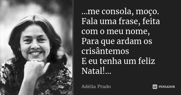 ...me consola, moço. Fala uma frase, feita com o meu nome, Para que ardam os crisântemos E eu tenha um feliz Natal!...... Frase de Adélia Prado.