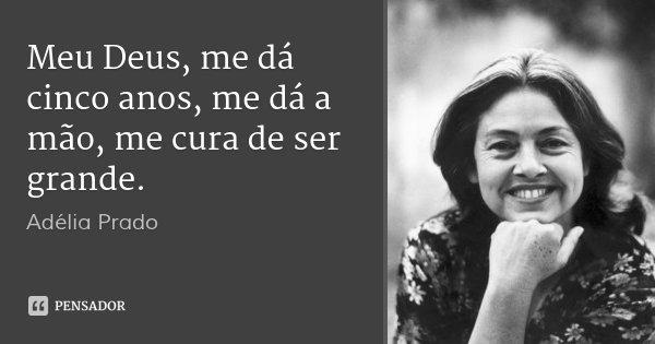 Meu Deus, me dá cinco anos, me dá a mão, me cura de ser grande.... Frase de Adélia Prado.