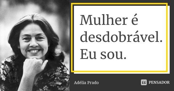 Mulher é desdobrável. Eu sou.... Frase de Adélia Prado.