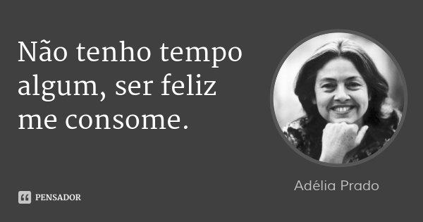 Não tenho tempo algum, ser feliz me consome.... Frase de Adélia Prado.