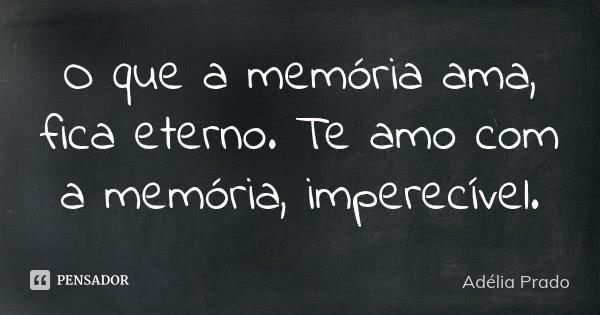 O que a memória ama, fica eterno. Te amo com a memória, imperecível.... Frase de Adélia Prado.