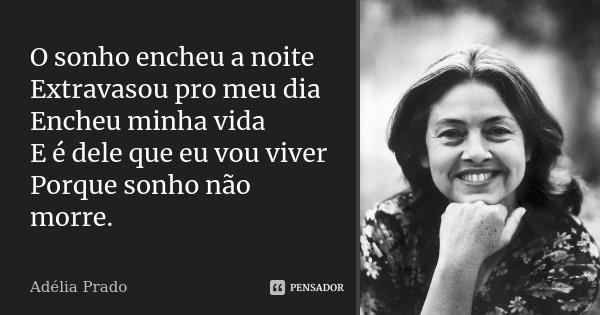 O sonho encheu a noite Extravasou pro meu dia Encheu minha vida E é dele que eu vou viver Porque sonho não morre.... Frase de Adélia Prado.