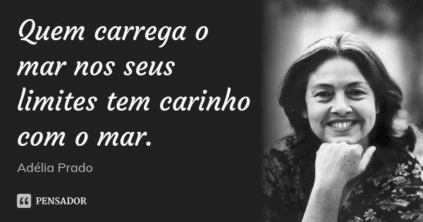 Quem carrega o mar nos seus limites tem carinho com o mar.... Frase de Adélia Prado.