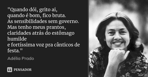 """""""Quando dói, grito ai, quando é bom, fico bruta. As sensibilidades sem governo. Mas tenho meus prantos, claridades atrás do estômago humilde e fortíssima v... Frase de Adélia Prado."""