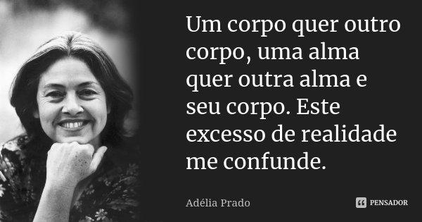 Um corpo quer outro corpo, uma alma quer outra alma e seu corpo. Este excesso de realidade me confunde.... Frase de Adélia Prado.