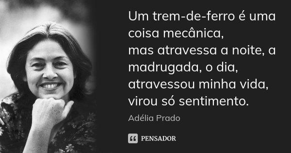 Um trem-de-ferro é uma coisa mecânica, mas atravessa a noite, a madrugada, o dia, atravessou minha vida, virou só sentimento.... Frase de Adélia Prado.