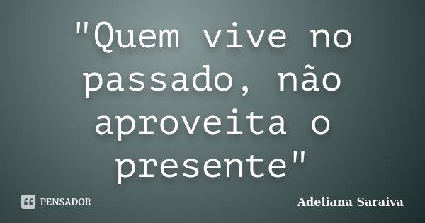 """""""Quem vive no passado, não aproveita o presente""""... Frase de Adeliana Saraiva."""