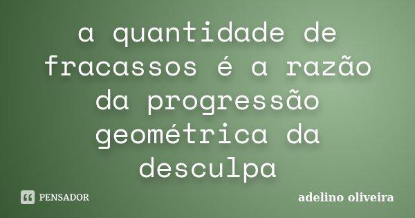 a quantidade de fracassos é a razão da progressão geométrica da desculpa... Frase de adelino oliveira.