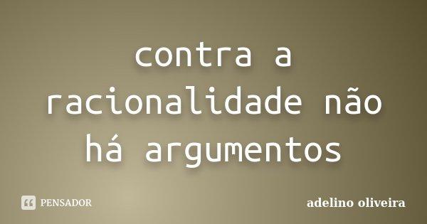 contra a racionalidade não há argumentos... Frase de adelino oliveira.
