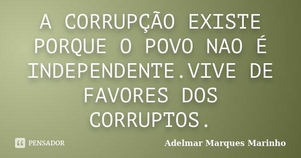 A CORRUPÇÃO EXISTE PORQUE O POVO NAO É INDEPENDENTE.VIVE DE FAVORES DOS CORRUPTOS.... Frase de adelmar marques marinho.