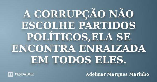 A CORRUPÇÃO NÃO ESCOLHE PARTIDOS POLÍTICOS,ELA SE ENCONTRA ENRAIZADA EM TODOS ELES.... Frase de adelmar marques marinho.