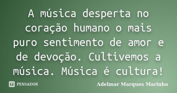 A música desperta no coração humano o mais puro sentimento de amor e de devoção. Cultivemos a música. Música é cultura!... Frase de adelmar marques marinho.