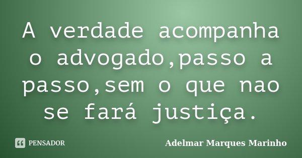 A verdade acompanha o advogado,passo a passo,sem o que nao se fará justiça.... Frase de adelmar marques marinho.