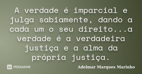 A verdade é imparcial e julga sabiamente, dando a cada um o seu direito...a verdade é a verdadeira justiça e a alma da própria justiça.... Frase de adelmar marques marinho.
