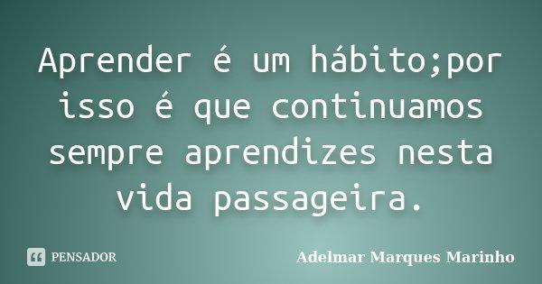 Aprender é um hábito;por isso é que continuamos sempre aprendizes nesta vida passageira.... Frase de adelmar marques marinho.