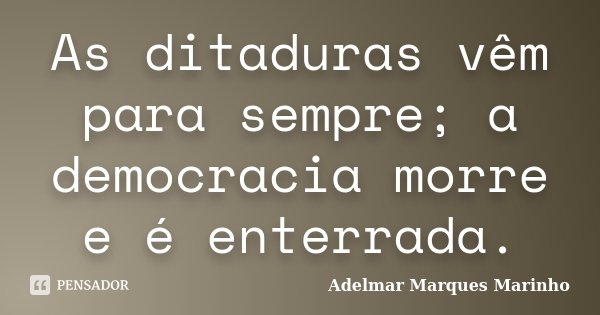 As ditaduras vêm para sempre; a democracia morre e é enterrada.... Frase de adelmar marques marinho.