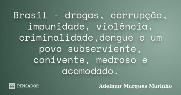 Brasil - drogas, corrupção, impunidade, violência, criminalidade,dengue e um povo subserviente, conivente, medroso e acomodado.... Frase de adelmar marques marinho.