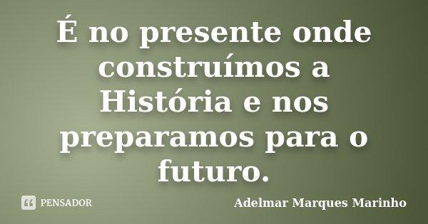 É no presente onde construímos a História e nos preparamos para o futuro.... Frase de Adelmar Marques Marinho.