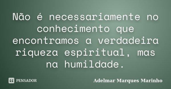Não é necessariamente no conhecimento que encontramos a verdadeira riqueza espiritual, mas na humildade.... Frase de Adelmar Marques Marinho.