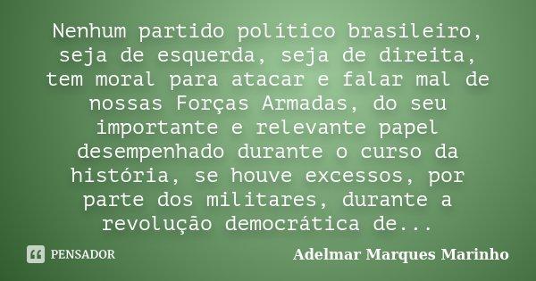 Nenhum partido político brasileiro, seja de esquerda, seja de direita, tem moral para atacar e falar mal de nossas Forças Armadas, do seu importante e relevante... Frase de adelmar marques marinho.