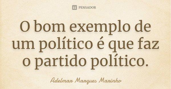 O bom exemplo de um político é que faz o partido político.... Frase de adelmar marques marinho.
