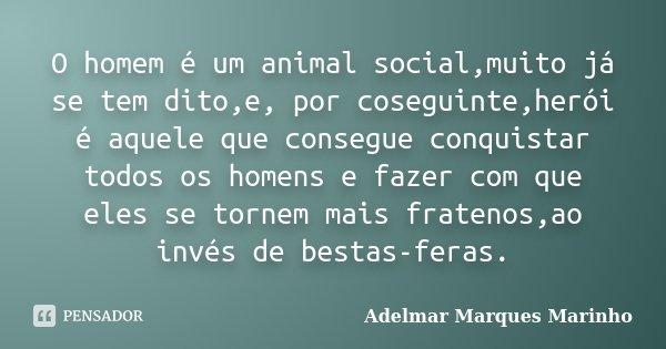O homem é um animal social,muito já se tem dito,e, por coseguinte,herói é aquele que consegue conquistar todos os homens e fazer com que eles se tornem mais fra... Frase de adelmar marques marinho.