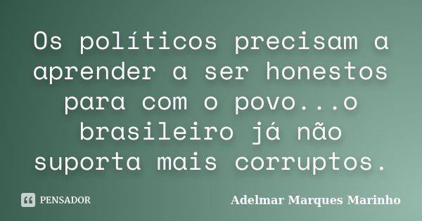 Os políticos precisam a aprender a ser honestos para com o povo...o brasileiro já não suporta mais corruptos.... Frase de adelmar marques marinho.