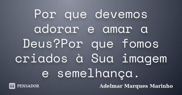 Por que devemos adorar e amar a Deus?Por que fomos criados à Sua imagem e semelhança.... Frase de Adelmar Marques Marinho.