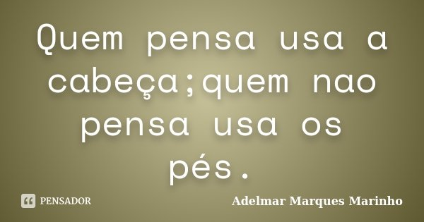 Quem pensa usa a cabeça;quem nao pensa usa os pés.... Frase de Adelmar Marques Marinho.