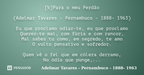 [b]Para o meu Perdão (Adelmar Tavares - Pernambuco - 1888- 1963) Eu que proclamo odiar-te, eu que proclamo Querer-te mal, com fúria e com rancor, Mal sabes tu c... Frase de (Adelmar Tavares - Pernambuco - 1888- 1963).