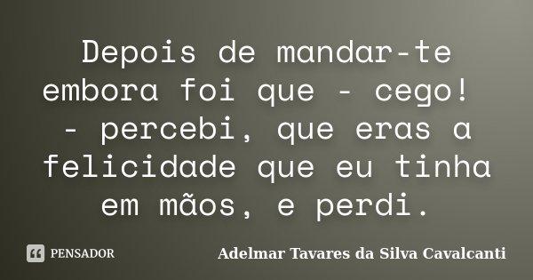 Depois de mandar-te embora foi que - cego! - percebi, que eras a felicidade que eu tinha em mãos, e perdi.... Frase de Adelmar Tavares da Silva Cavalcanti.