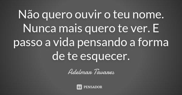 Não quero ouvir o teu nome. Nunca mais quero te ver. E passo a vida pensando a forma de te esquecer.... Frase de Adelmar Tavares.